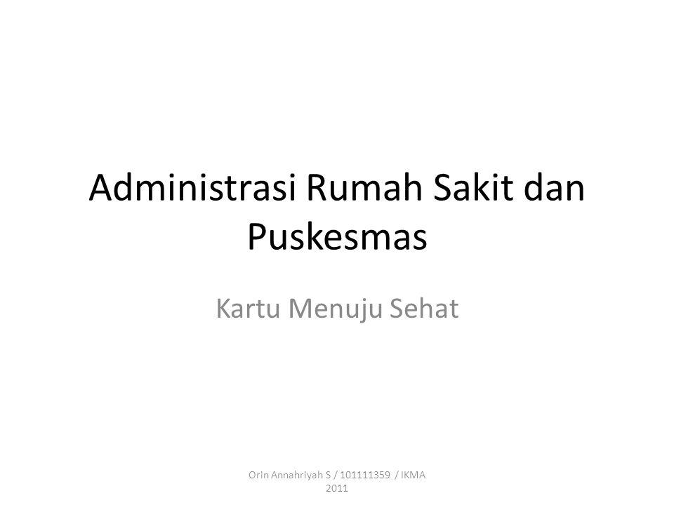 Administrasi Rumah Sakit dan Puskesmas Kartu Menuju Sehat Orin Annahriyah S / 101111359 / IKMA 2011