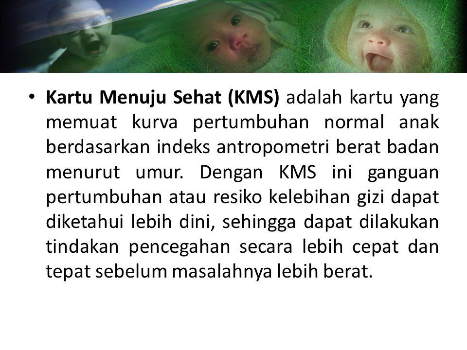 Kartu Menuju Sehat (KMS) adalah kartu yang memuat kurva pertumbuhan normal anak berdasarkan indeks antropometri berat badan menurut umur. Dengan KMS i