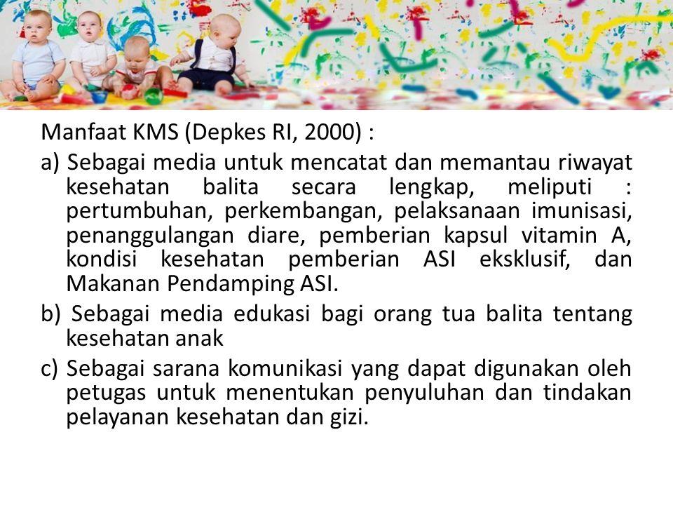 Manfaat KMS (Depkes RI, 2000) : a) Sebagai media untuk mencatat dan memantau riwayat kesehatan balita secara lengkap, meliputi : pertumbuhan, perkemba