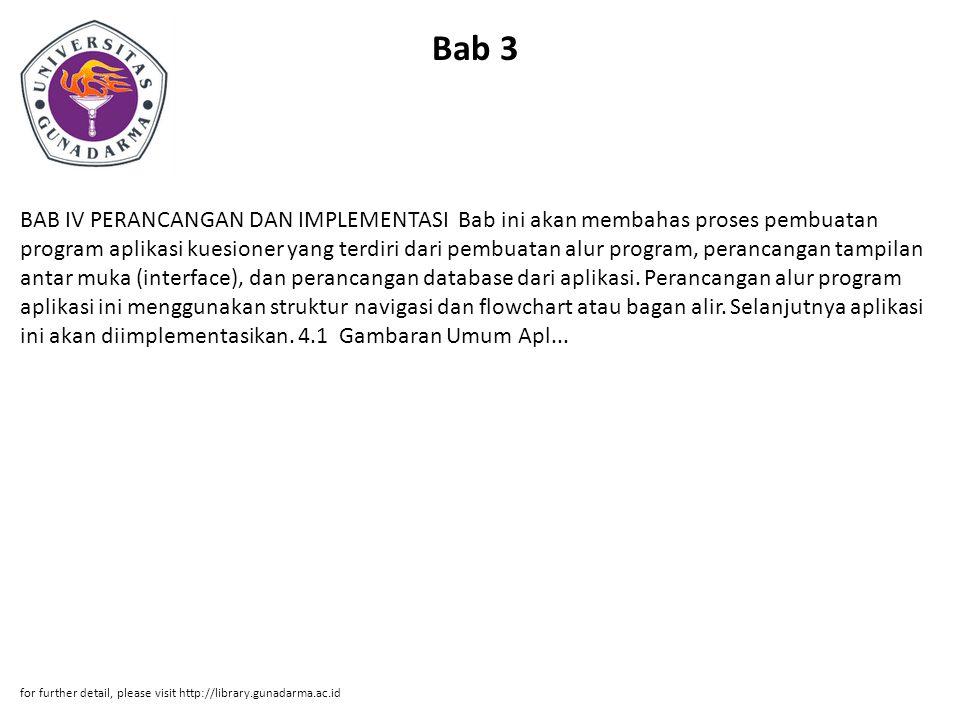 Bab 3 BAB IV PERANCANGAN DAN IMPLEMENTASI Bab ini akan membahas proses pembuatan program aplikasi kuesioner yang terdiri dari pembuatan alur program, perancangan tampilan antar muka (interface), dan perancangan database dari aplikasi.