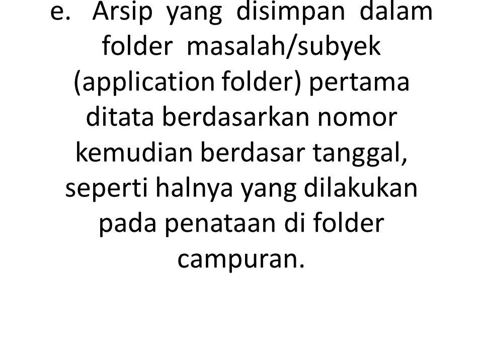e. Arsip yang disimpan dalam folder masalah/subyek (application folder) pertama ditata berdasarkan nomor kemudian berdasar tanggal, seperti halnya yan