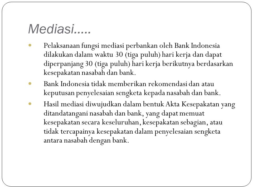 Mediasi….. Pelaksanaan fungsi mediasi perbankan oleh Bank Indonesia dilakukan dalam waktu 30 (tiga puluh) hari kerja dan dapat diperpanjang 30 (tiga p