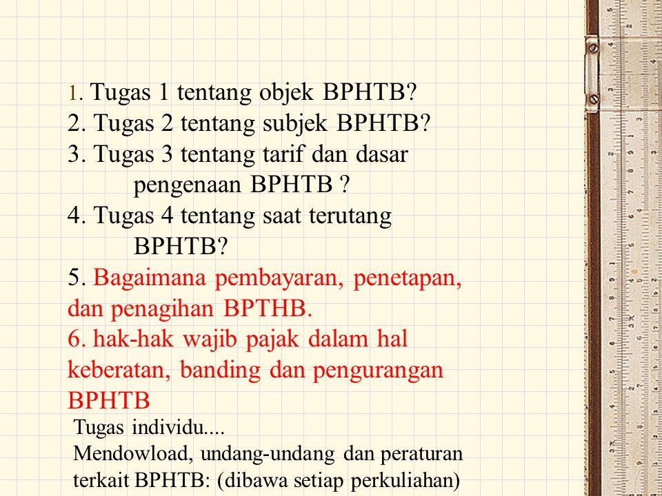 1. Tugas 1 tentang objek BPHTB? 2. Tugas 2 tentang subjek BPHTB? 3. Tugas 3 tentang tarif dan dasar pengenaan BPHTB ? 4. Tugas 4 tentang saat terutang