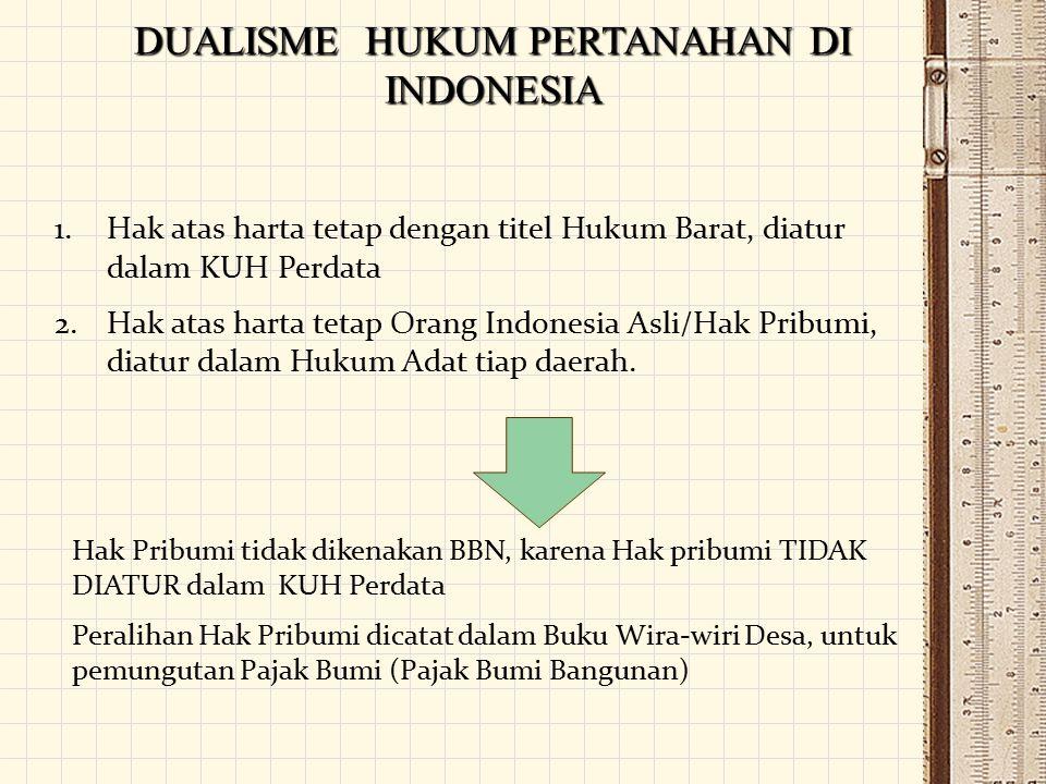 DUALISME HUKUM PERTANAHAN DI INDONESIA 1.Hak atas harta tetap dengan titel Hukum Barat, diatur dalam KUH Perdata 2.Hak atas harta tetap Orang Indonesi
