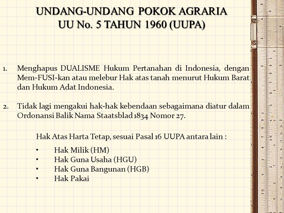UNDANG-UNDANG POKOK AGRARIA UU No. 5 TAHUN 1960 (UUPA) 1.Menghapus DUALISME Hukum Pertanahan di Indonesia, dengan Mem-FUSI-kan atau melebur Hak atas t