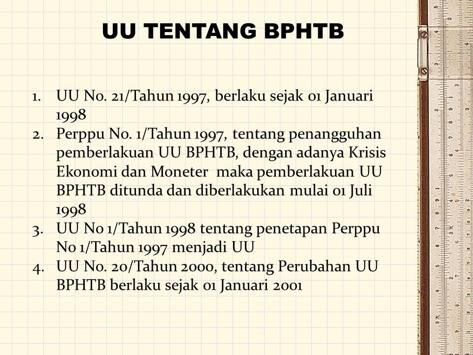 UU TENTANG BPHTB 1.UU No. 21/Tahun 1997, berlaku sejak 01 Januari 1998 2.Perppu No. 1/Tahun 1997, tentang penangguhan pemberlakuan UU BPHTB, dengan ad