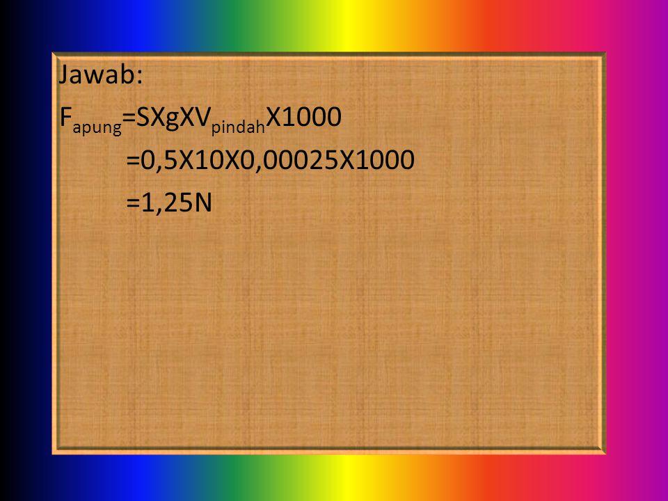 Jawab: F apung =SXgXV pindah X1000 =0,5X10X0,00025X1000 =1,25N