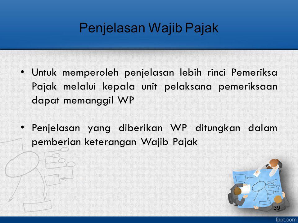 Untuk memperoleh penjelasan lebih rinci Pemeriksa Pajak melalui kepala unit pelaksana pemeriksaan dapat memanggil WP Penjelasan yang diberikan WP ditu