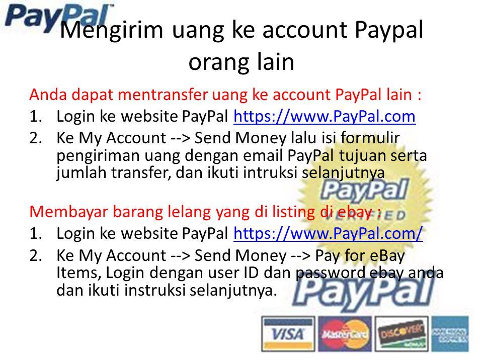 Mengirim uang ke account Paypal orang lain Anda dapat mentransfer uang ke account PayPal lain : 1.Login ke website PayPal https://www.PayPal.comhttps://www.PayPal.com 2.Ke My Account --> Send Money lalu isi formulir pengiriman uang dengan email PayPal tujuan serta jumlah transfer, dan ikuti intruksi selanjutnya Membayar barang lelang yang di listing di ebay : 1.Login ke website PayPal https://www.PayPal.com/https://www.PayPal.com/ 2.Ke My Account --> Send Money --> Pay for eBay Items, Login dengan user ID dan password ebay anda dan ikuti instruksi selanjutnya.