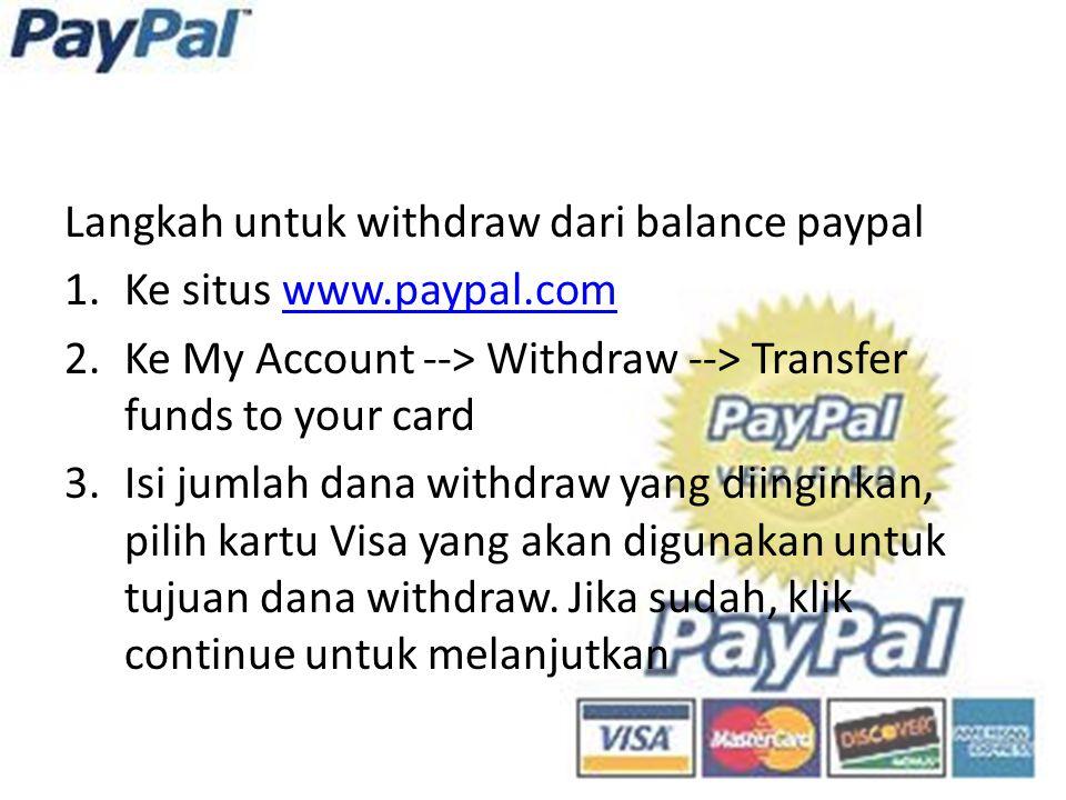 Langkah untuk withdraw dari balance paypal 1.Ke situs www.paypal.comwww.paypal.com 2.Ke My Account --> Withdraw --> Transfer funds to your card 3.Isi jumlah dana withdraw yang diinginkan, pilih kartu Visa yang akan digunakan untuk tujuan dana withdraw.