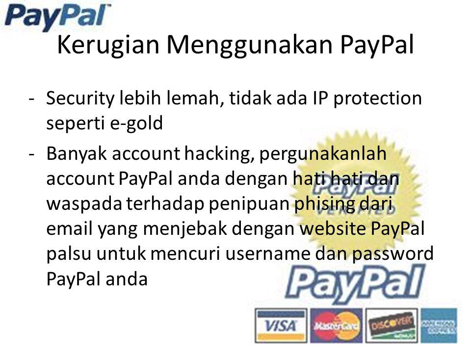 Kerugian Menggunakan PayPal -Security lebih lemah, tidak ada IP protection seperti e-gold -Banyak account hacking, pergunakanlah account PayPal anda dengan hati hati dan waspada terhadap penipuan phising dari email yang menjebak dengan website PayPal palsu untuk mencuri username dan password PayPal anda
