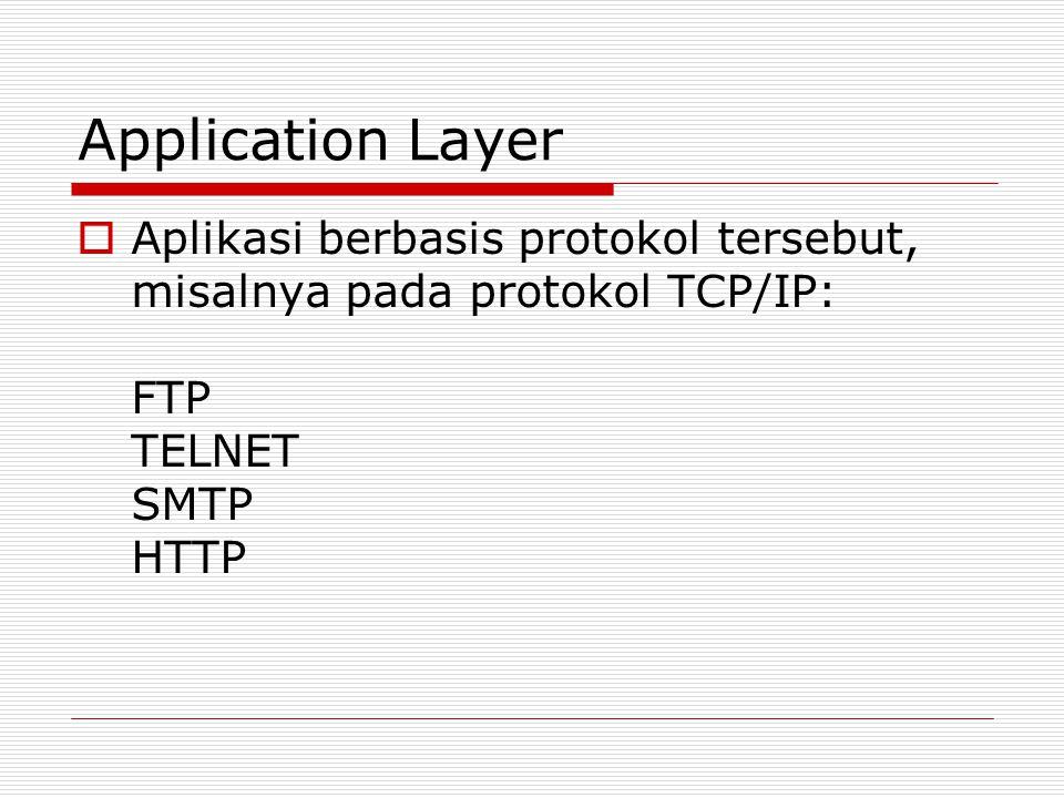 Application Layer  Aplikasi berbasis protokol tersebut, misalnya pada protokol TCP/IP: FTP TELNET SMTP HTTP