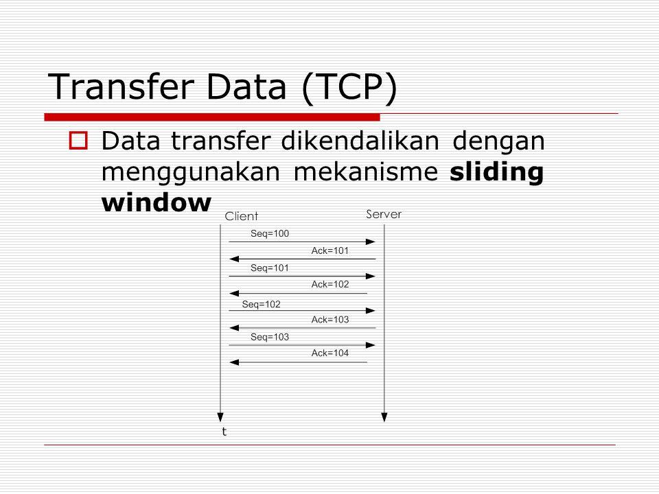 Transfer Data (TCP)  Data transfer dikendalikan dengan menggunakan mekanisme sliding window