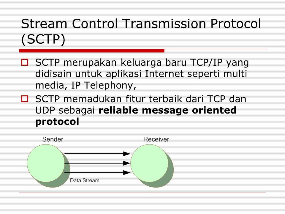 Stream Control Transmission Protocol (SCTP)  SCTP merupakan keluarga baru TCP/IP yang didisain untuk aplikasi Internet seperti multi media, IP Teleph