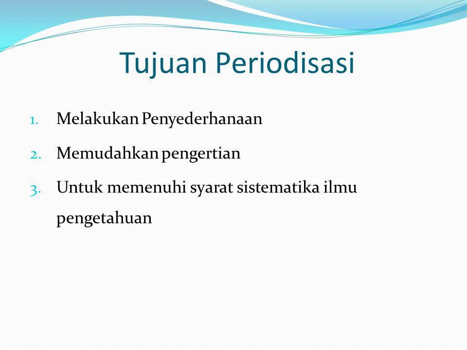 Tujuan Periodisasi 1. Melakukan Penyederhanaan 2. Memudahkan pengertian 3. Untuk memenuhi syarat sistematika ilmu pengetahuan