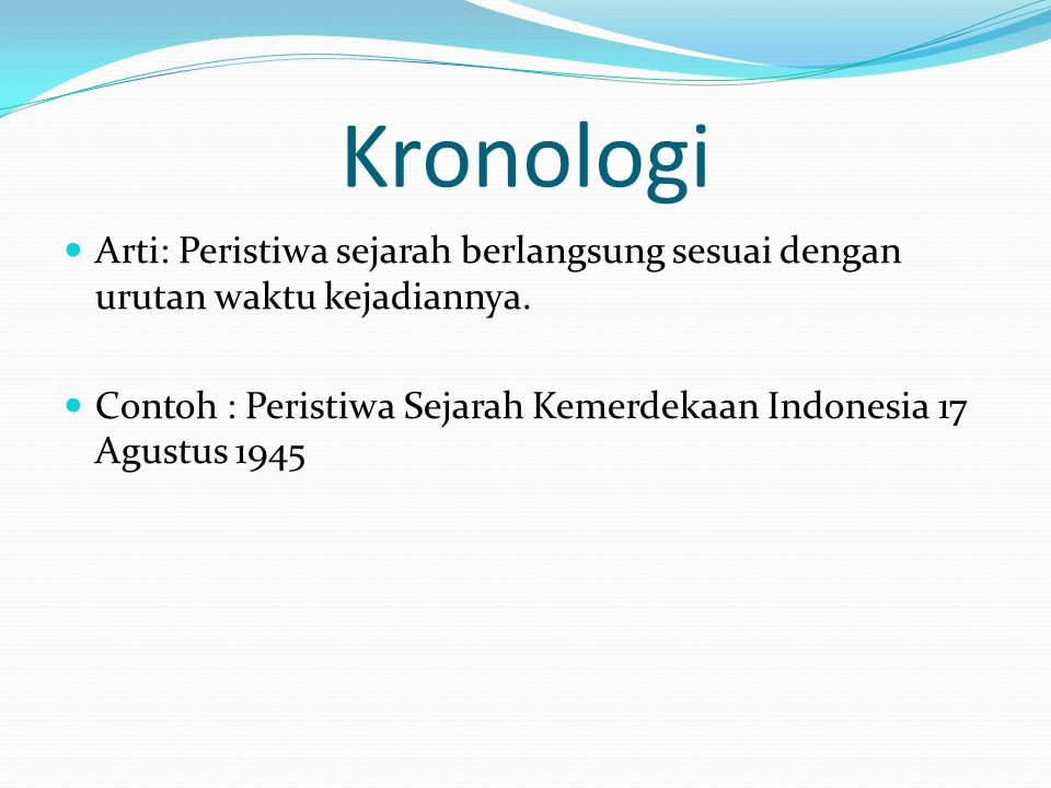 Kronologi Arti: Peristiwa sejarah berlangsung sesuai dengan urutan waktu kejadiannya. Contoh : Peristiwa Sejarah Kemerdekaan Indonesia 17 Agustus 1945
