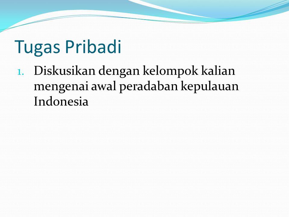 Tugas Pribadi 1. Diskusikan dengan kelompok kalian mengenai awal peradaban kepulauan Indonesia