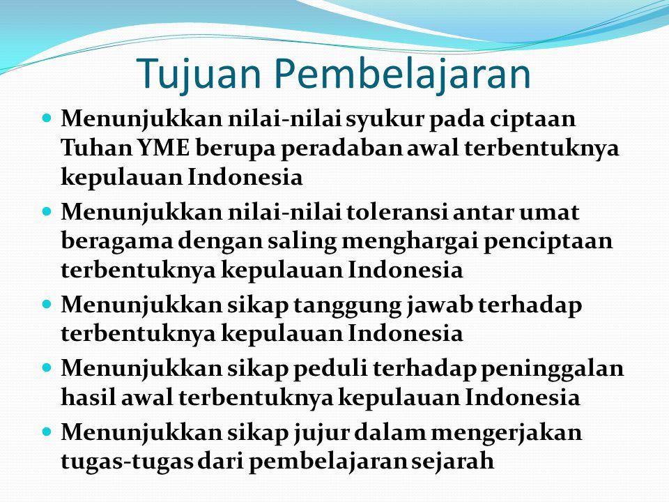 Tujuan Pembelajaran Menunjukkan nilai-nilai syukur pada ciptaan Tuhan YME berupa peradaban awal terbentuknya kepulauan Indonesia Menunjukkan nilai-nil