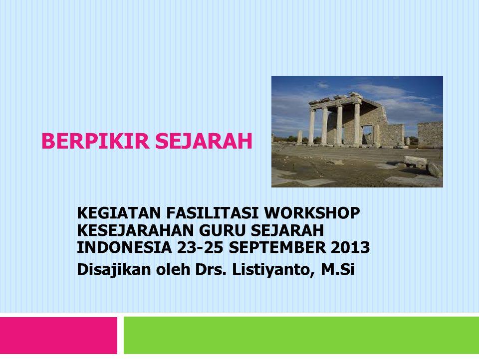 BERPIKIR SEJARAH KEGIATAN FASILITASI WORKSHOP KESEJARAHAN GURU SEJARAH INDONESIA 23-25 SEPTEMBER 2013 Disajikan oleh Drs.