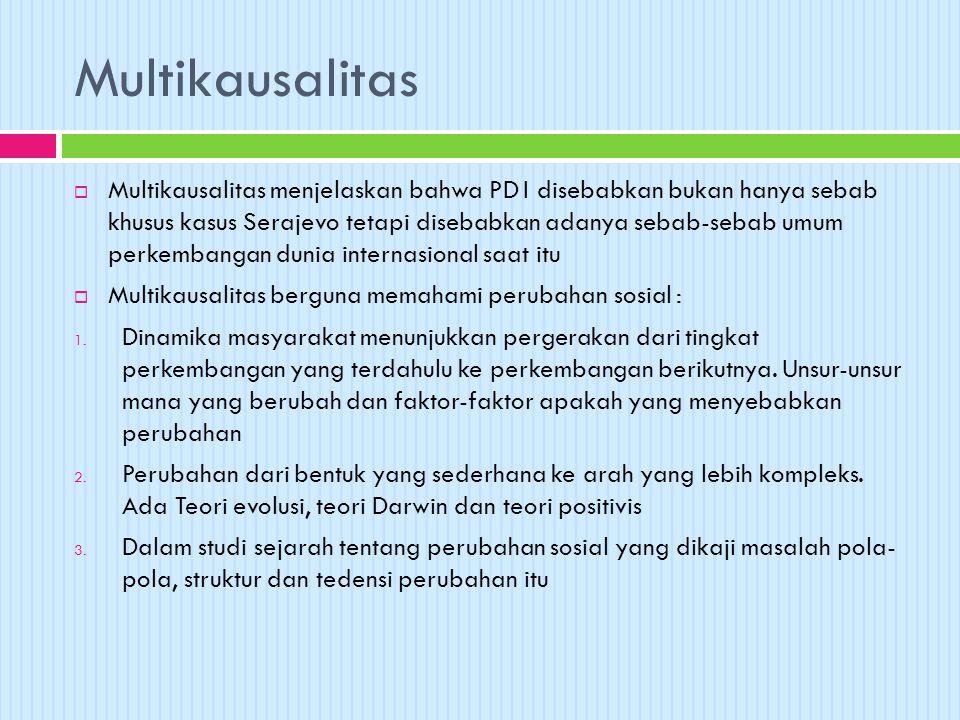 Multikausalitas  Multikausalitas menjelaskan bahwa PD I disebabkan bukan hanya sebab khusus kasus Serajevo tetapi disebabkan adanya sebab-sebab umum perkembangan dunia internasional saat itu  Multikausalitas berguna memahami perubahan sosial : 1.