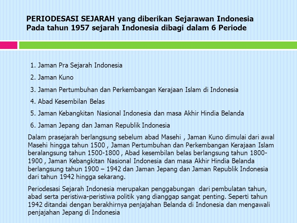 PERIODESASI SEJARAH yang diberikan Sejarawan Indonesia Pada tahun 1957 sejarah Indonesia dibagi dalam 6 Periode Dalam prasejarah berlangsung sebelum abad Masehi, Jaman Kuno dimulai dari awal Masehi hingga tahun 1500, Jaman Pertumbuhan dan Perkembangan Kerajaan Islam beralangsung tahun 1500-1800, Abad kesembilan belas berlangsung tahun 1800- 1900, Jaman Kebangkitan Nasional Indonesia dan masa Akhir Hindia Belanda berlangsung tahun 1900 – 1942 dan Jaman Jepang dan Jaman Republik Indonesia dari tahun 1942 hingga sekarang.