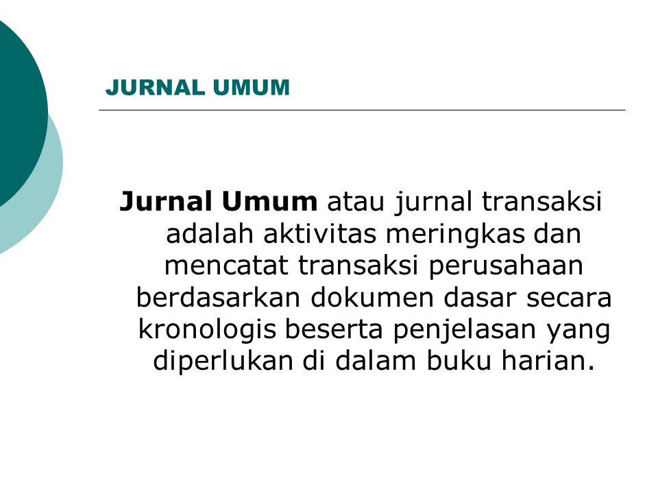 JURNAL UMUM Jurnal Umum atau jurnal transaksi adalah aktivitas meringkas dan mencatat transaksi perusahaan berdasarkan dokumen dasar secara kronologis