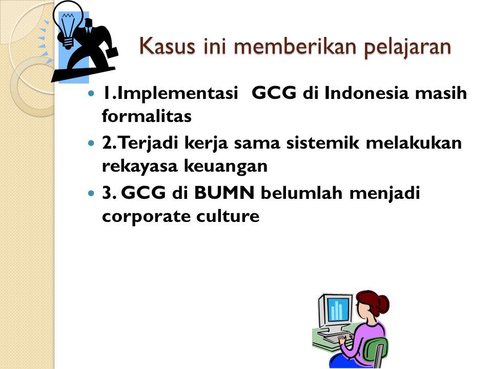 Kasus ini memberikan pelajaran 1.Implementasi GCG di Indonesia masih formalitas 2.Terjadi kerja sama sistemik melakukan rekayasa keuangan 3. GCG di BU