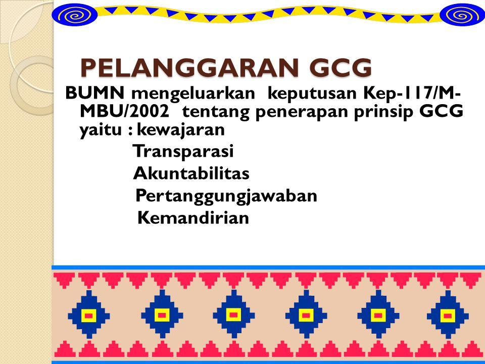 PELANGGARAN GCG BUMN mengeluarkan keputusan Kep-117/M- MBU/2002 tentang penerapan prinsip GCG yaitu : kewajaran Transparasi Akuntabilitas Pertanggungj