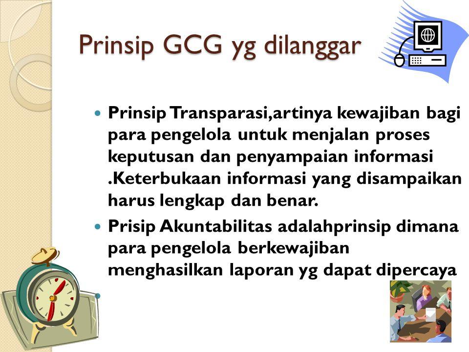 Prinsip GCG yg dilanggar Prinsip Transparasi,artinya kewajiban bagi para pengelola untuk menjalan proses keputusan dan penyampaian informasi.Keterbukaan informasi yang disampaikan harus lengkap dan benar.