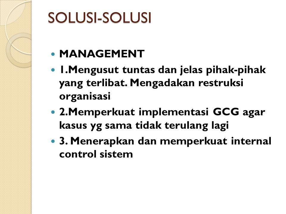 SOLUSI-SOLUSI MANAGEMENT 1.Mengusut tuntas dan jelas pihak-pihak yang terlibat. Mengadakan restruksi organisasi 2.Memperkuat implementasi GCG agar kas
