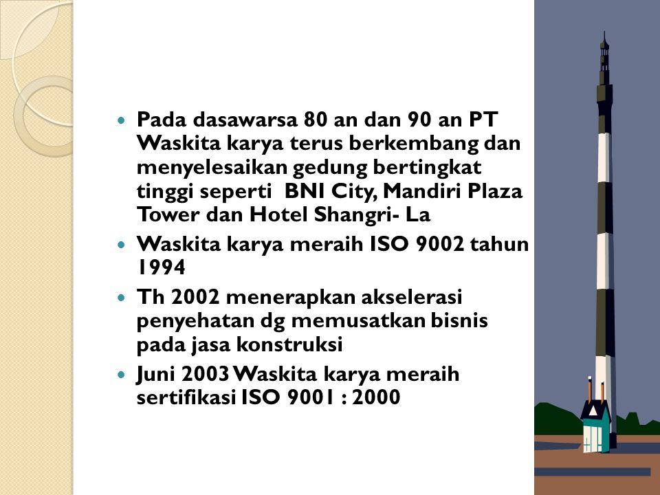 Pada dasawarsa 80 an dan 90 an PT Waskita karya terus berkembang dan menyelesaikan gedung bertingkat tinggi seperti BNI City, Mandiri Plaza Tower dan Hotel Shangri- La Waskita karya meraih ISO 9002 tahun 1994 Th 2002 menerapkan akselerasi penyehatan dg memusatkan bisnis pada jasa konstruksi Juni 2003 Waskita karya meraih sertifikasi ISO 9001 : 2000