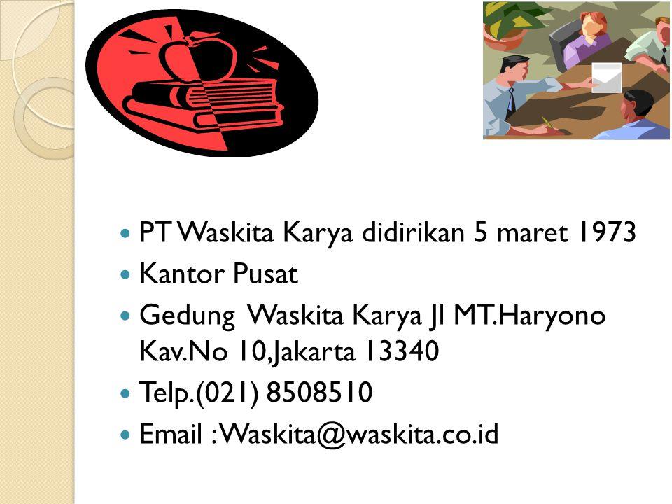 PT Waskita Karya didirikan 5 maret 1973 Kantor Pusat Gedung Waskita Karya Jl MT.Haryono Kav.No 10,Jakarta 13340 Telp.(021) 8508510 Email : Waskita@was