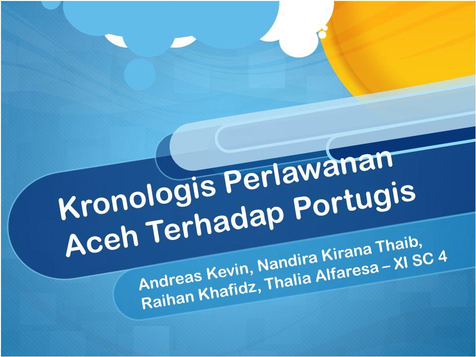 Kronologis Perlawanan Aceh Terhadap Portugis Andreas Kevin, Nandira Kirana Thaib, Raihan Khafidz, Thalia Alfaresa – XI SC 4