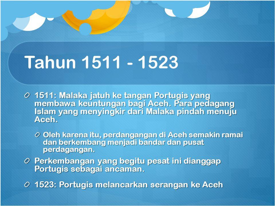 Tahun 1511 - 1523 1511: Malaka jatuh ke tangan Portugis yang membawa keuntungan bagi Aceh. Para pedagang Islam yang menyingkir dari Malaka pindah menu