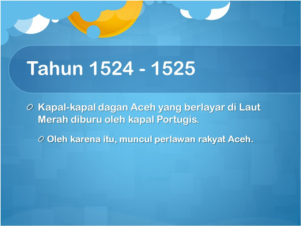 Tahun 1524 - 1525 Kapal-kapal dagan Aceh yang berlayar di Laut Merah diburu oleh kapal Portugis. Oleh karena itu, muncul perlawan rakyat Aceh.