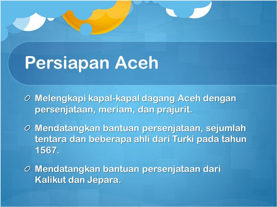 Persiapan Aceh Melengkapi kapal-kapal dagang Aceh dengan persenjataan, meriam, dan prajurit. Mendatangkan bantuan persenjataan, sejumlah tentara dan b