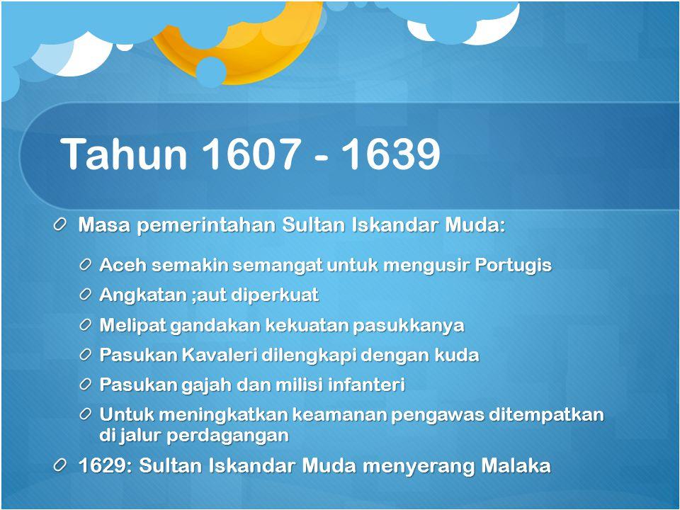 Tahun 1607 - 1639 Masa pemerintahan Sultan Iskandar Muda: Aceh semakin semangat untuk mengusir Portugis Angkatan ;aut diperkuat Melipat gandakan kekua