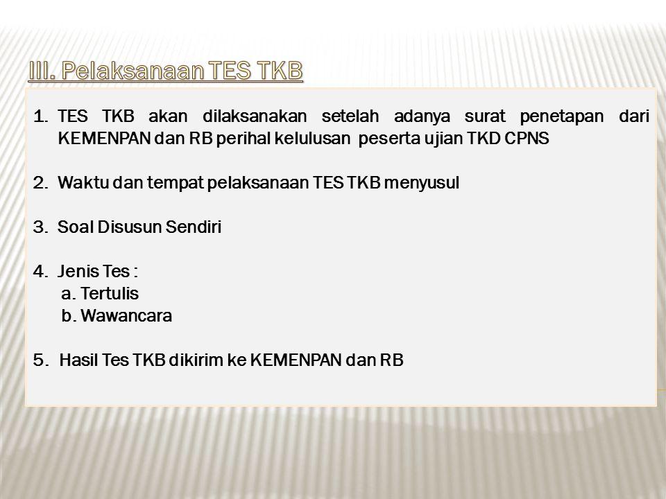 1.TES TKB akan dilaksanakan setelah adanya surat penetapan dari KEMENPAN dan RB perihal kelulusan peserta ujian TKD CPNS 2.Waktu dan tempat pelaksanaan TES TKB menyusul 3.Soal Disusun Sendiri 4.Jenis Tes : a.