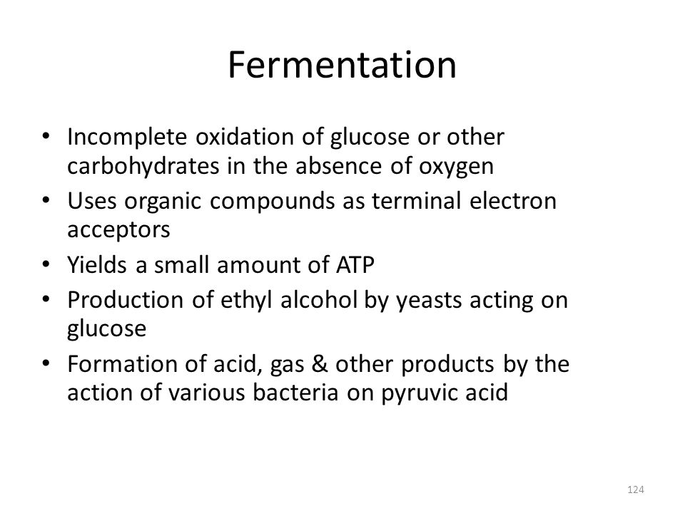 124 Fermentation Incomplete oxidation of glucose or other carbohydrates in the absence of oxygen Uses organic compounds as terminal electron acceptors