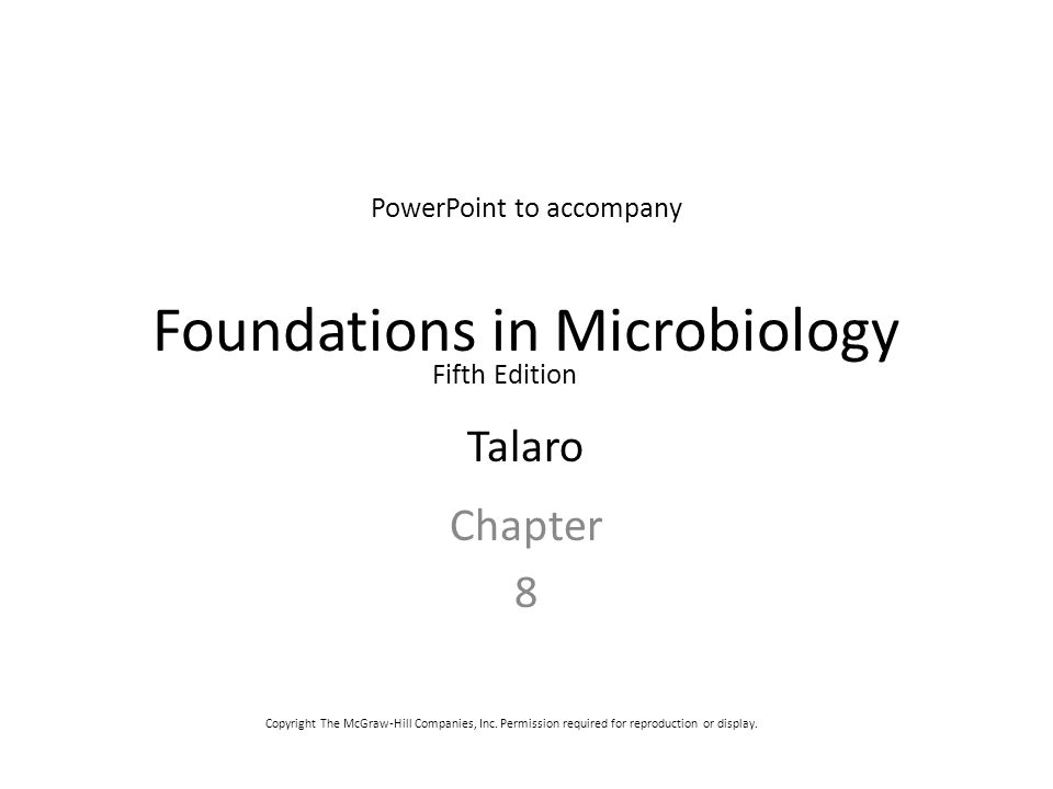 Foundations in Microbiology Chapter 8 PowerPoint to accompany Fifth Edition Talaro Copyright The McGraw-Hill Companies, Inc. Permission required for r