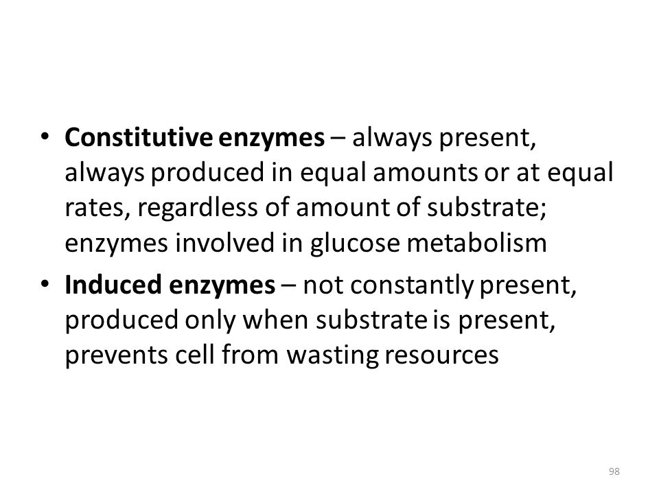 98 Constitutive enzymes – always present, always produced in equal amounts or at equal rates, regardless of amount of substrate; enzymes involved in g