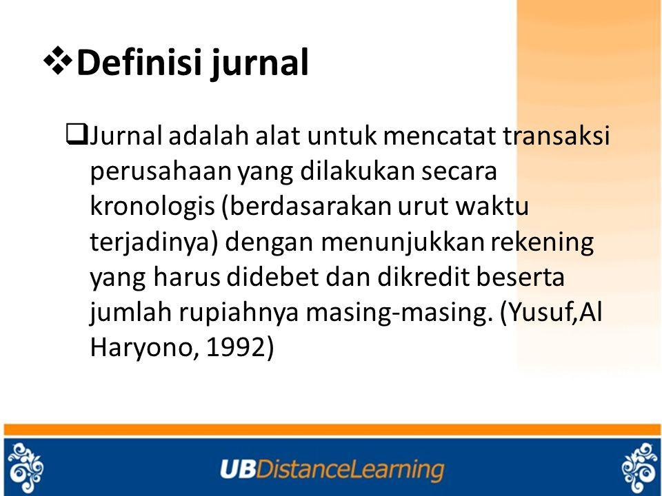  Definisi jurnal  Jurnal adalah alat untuk mencatat transaksi perusahaan yang dilakukan secara kronologis (berdasarakan urut waktu terjadinya) dengan menunjukkan rekening yang harus didebet dan dikredit beserta jumlah rupiahnya masing-masing.