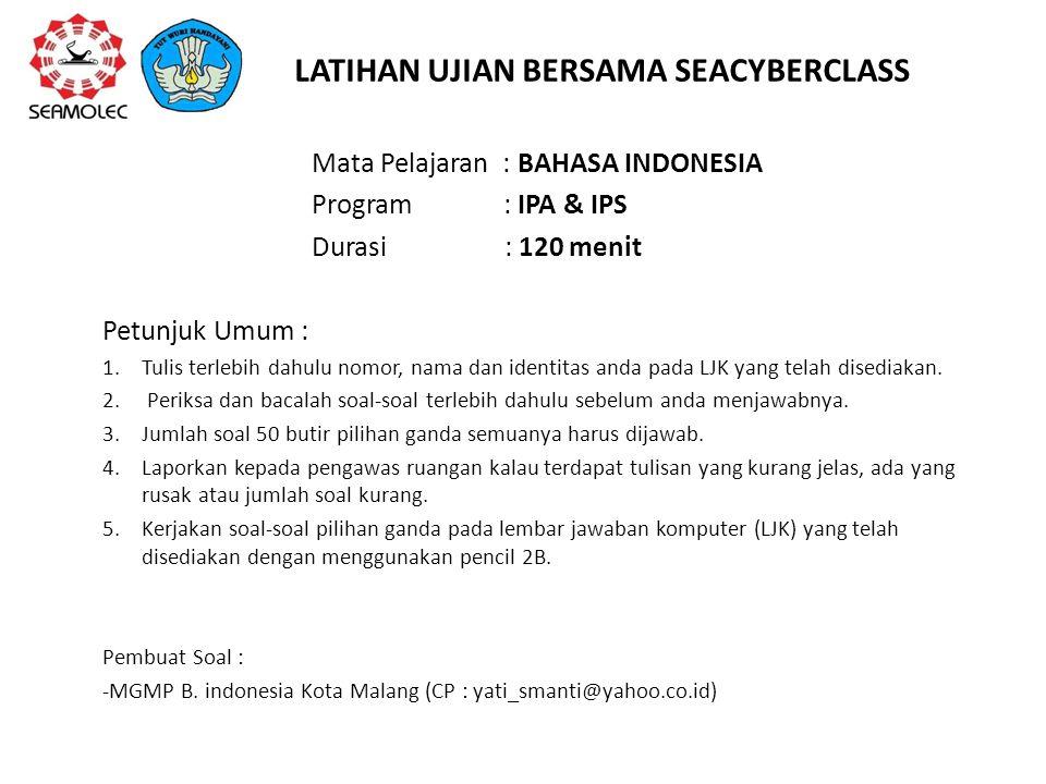 LATIHAN UJIAN BERSAMA SEACYBERCLASS Mata Pelajaran : BAHASA INDONESIA Program : IPA & IPS Durasi : 120 menit Petunjuk Umum : 1.Tulis terlebih dahulu n