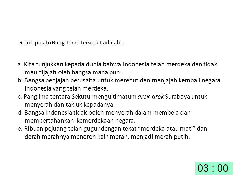 9. Inti pidato Bung Tomo tersebut adalah... a. Kita tunjukkan kepada dunia bahwa Indonesia telah merdeka dan tidak mau dijajah oleh bangsa mana pun. b