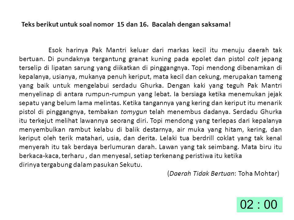 Teks berikut untuk soal nomor 15 dan 16. Bacalah dengan saksama! Esok harinya Pak Mantri keluar dari markas kecil itu menuju daerah tak bertuan. Di pu