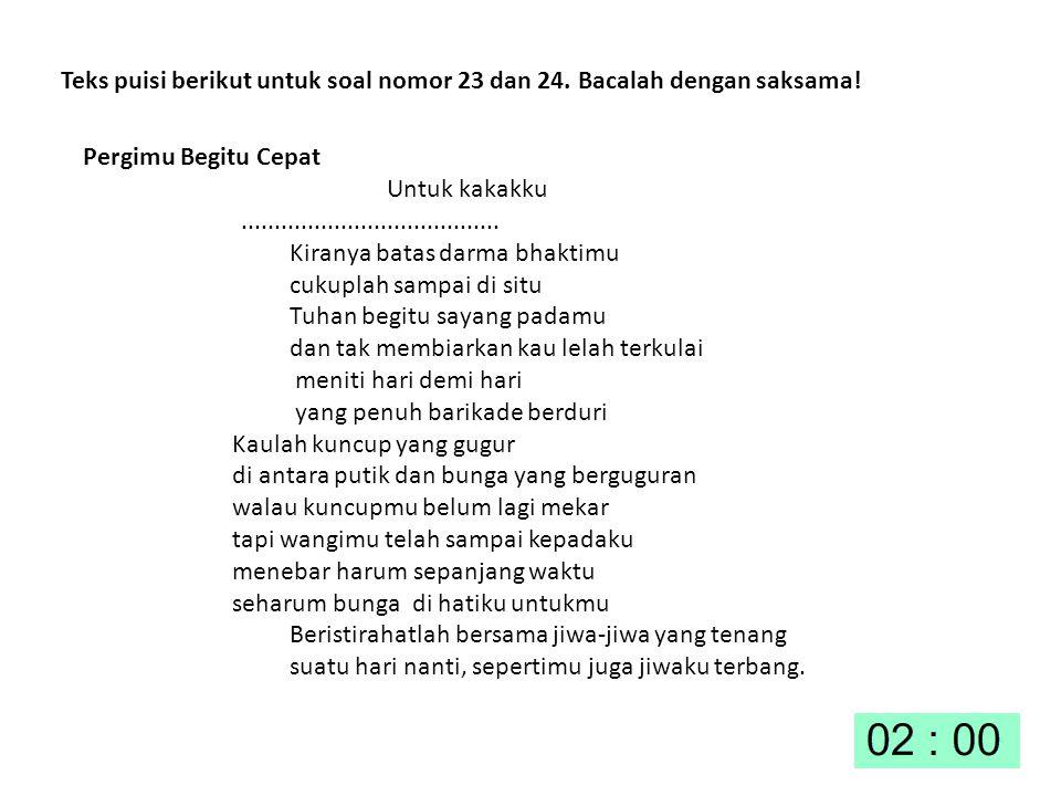 Teks puisi berikut untuk soal nomor 23 dan 24. Bacalah dengan saksama! Pergimu Begitu Cepat Untuk kakakku....................................... Kiran