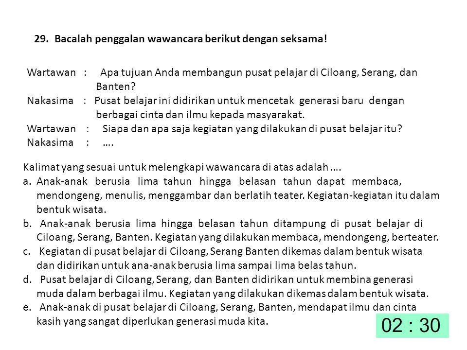 29. Bacalah penggalan wawancara berikut dengan seksama! Wartawan : Apa tujuan Anda membangun pusat pelajar di Ciloang, Serang, dan Banten? Nakasima :
