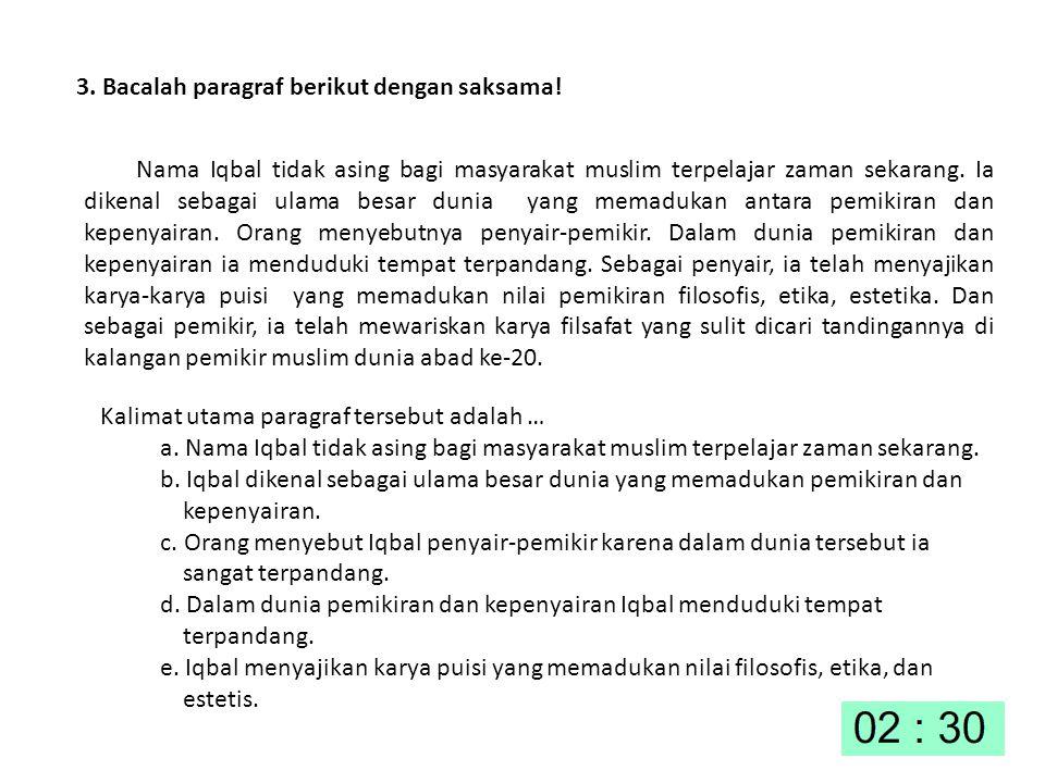 3. Bacalah paragraf berikut dengan saksama! Nama Iqbal tidak asing bagi masyarakat muslim terpelajar zaman sekarang. Ia dikenal sebagai ulama besar du