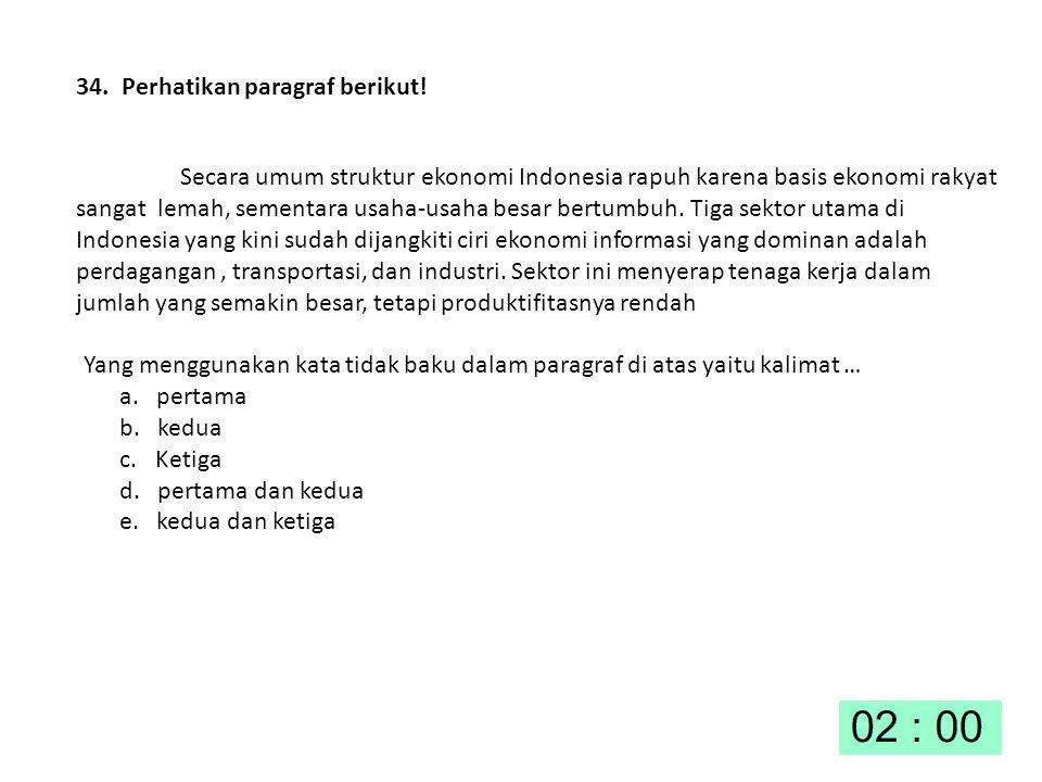 34. Perhatikan paragraf berikut! Secara umum struktur ekonomi Indonesia rapuh karena basis ekonomi rakyat sangat lemah, sementara usaha-usaha besar be
