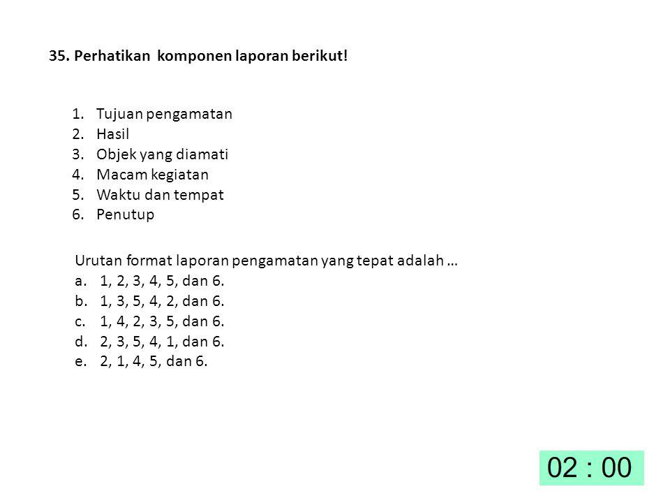 35. Perhatikan komponen laporan berikut! 1. Tujuan pengamatan 2. Hasil 3. Objek yang diamati 4. Macam kegiatan 5. Waktu dan tempat 6. Penutup Urutan f